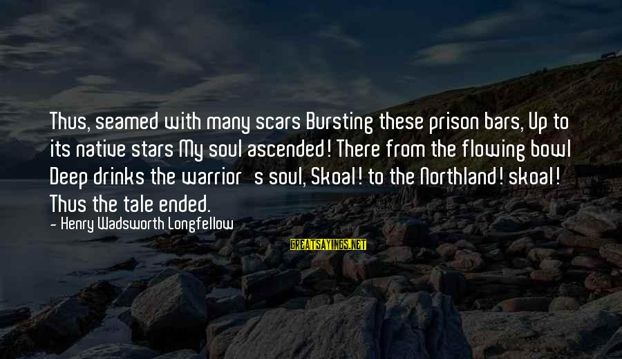 Increasily Sayings By Henry Wadsworth Longfellow: Thus, seamed with many scars Bursting these prison bars, Up to its native stars My