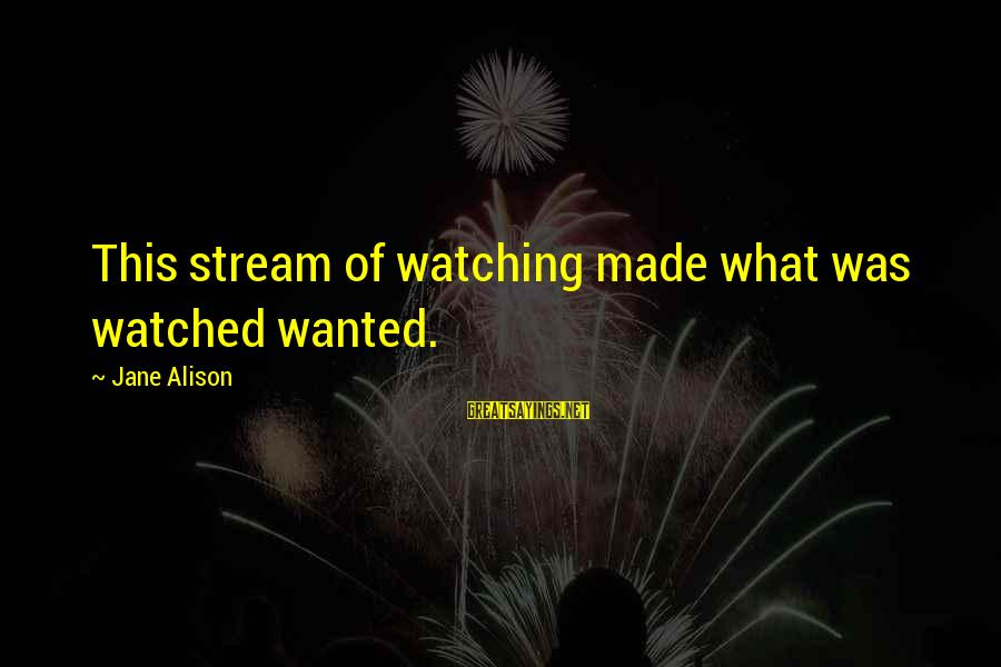 Increasily Sayings By Jane Alison: This stream of watching made what was watched wanted.