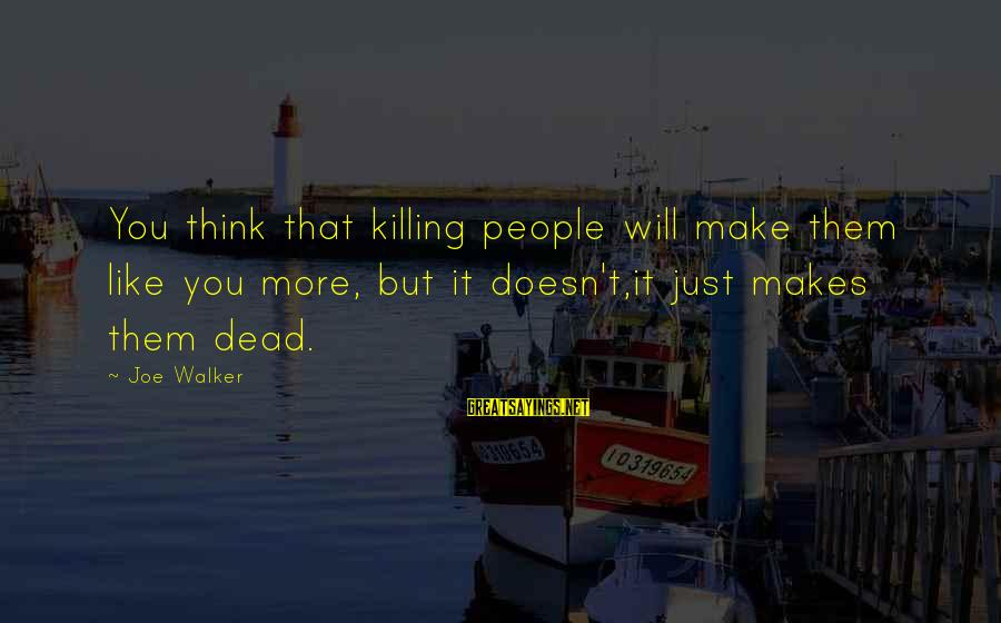 Increasily Sayings By Joe Walker: You think that killing people will make them like you more, but it doesn't,it just