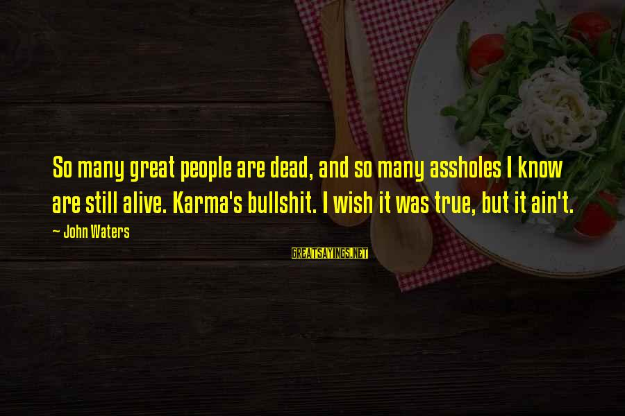 Increasily Sayings By John Waters: So many great people are dead, and so many assholes I know are still alive.