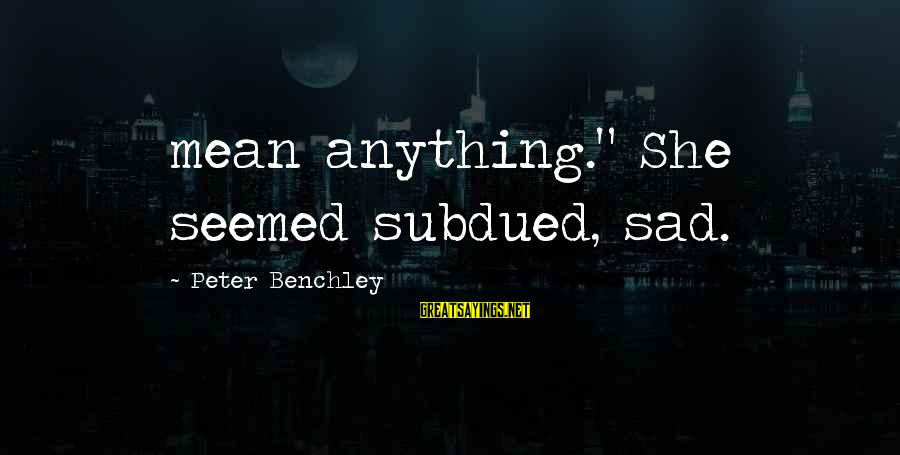 """Increasily Sayings By Peter Benchley: mean anything."""" She seemed subdued, sad."""