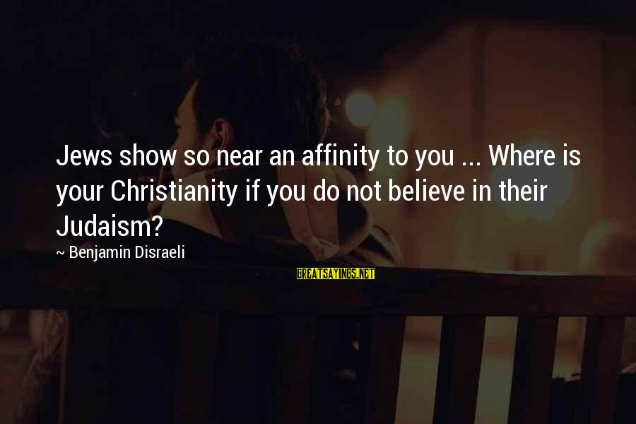 Inculcation Sayings By Benjamin Disraeli: Jews show so near an affinity to you ... Where is your Christianity if you