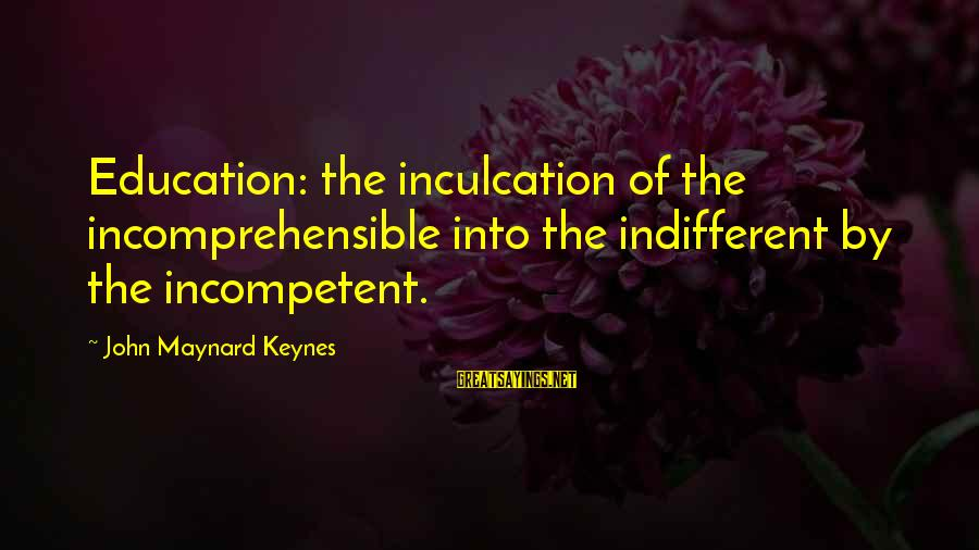 Inculcation Sayings By John Maynard Keynes: Education: the inculcation of the incomprehensible into the indifferent by the incompetent.