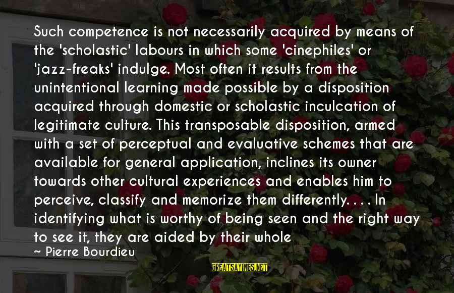 Inculcation Sayings By Pierre Bourdieu: Such competence is not necessarily acquired by means of the 'scholastic' labours in which some
