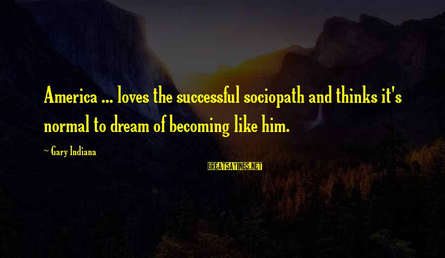 Indaba Sayings By Gary Indiana: America ... loves the successful sociopath and thinks it's normal to dream of becoming like