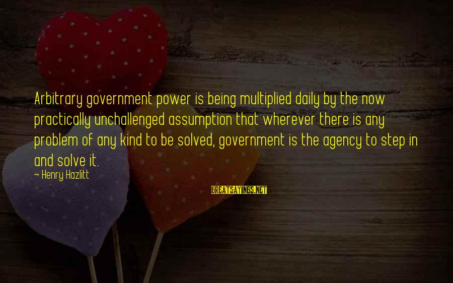Indaba Sayings By Henry Hazlitt: Arbitrary government power is being multiplied daily by the now practically unchallenged assumption that wherever
