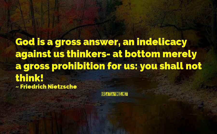 Indelicacy Sayings By Friedrich Nietzsche: God is a gross answer, an indelicacy against us thinkers- at bottom merely a gross