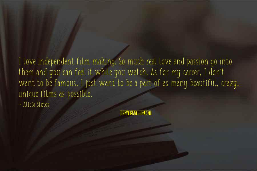 Independent Films Sayings By Alicia Sixtos: I love independent film making. So much real love and passion go into them and