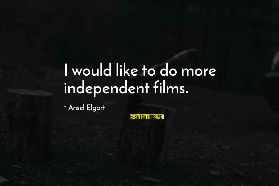 Independent Films Sayings By Ansel Elgort: I would like to do more independent films.