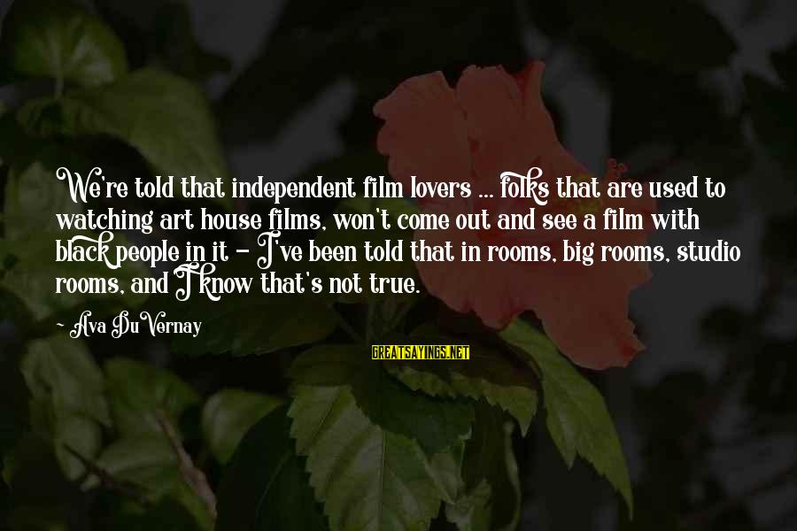 Independent Films Sayings By Ava DuVernay: We're told that independent film lovers ... folks that are used to watching art house