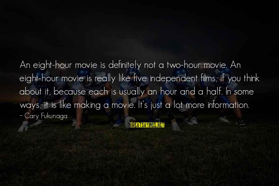 Independent Films Sayings By Cary Fukunaga: An eight-hour movie is definitely not a two-hour movie. An eight-hour movie is really like
