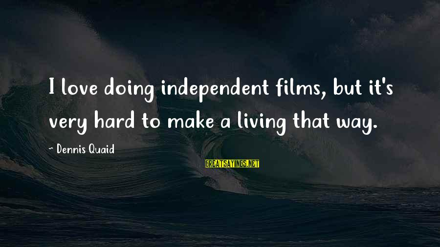 Independent Films Sayings By Dennis Quaid: I love doing independent films, but it's very hard to make a living that way.