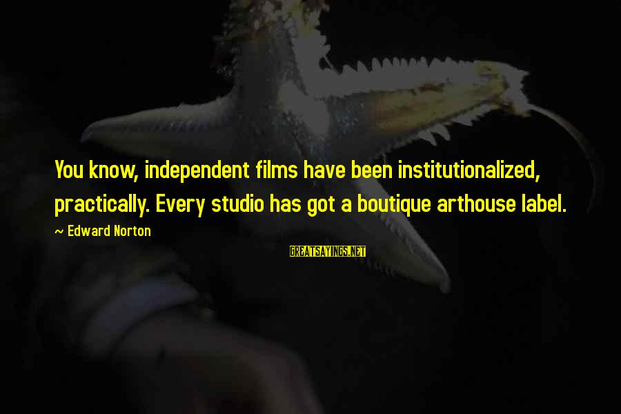 Independent Films Sayings By Edward Norton: You know, independent films have been institutionalized, practically. Every studio has got a boutique arthouse