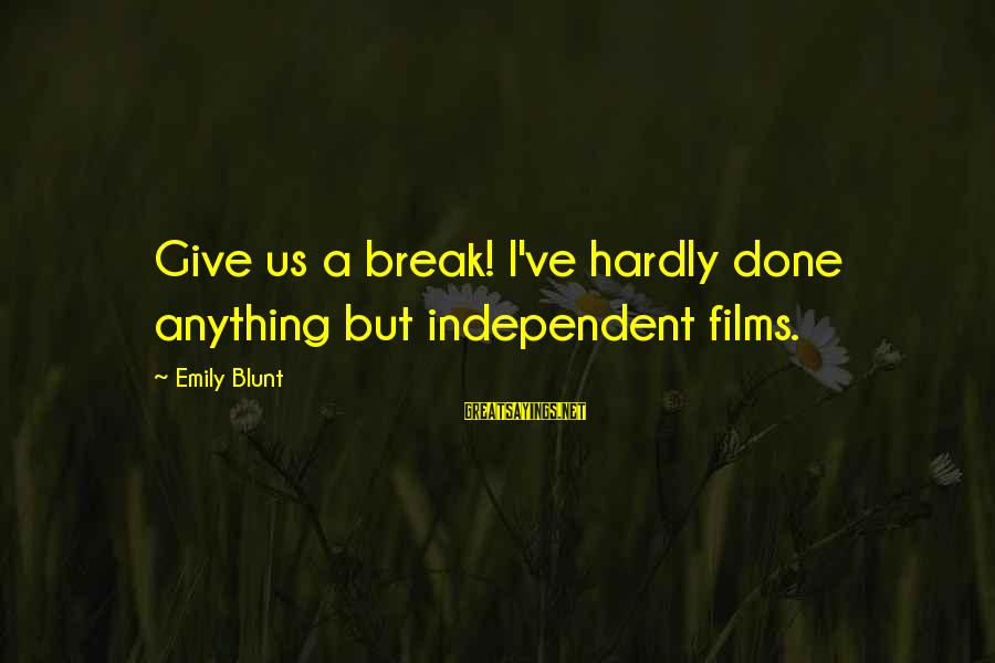 Independent Films Sayings By Emily Blunt: Give us a break! I've hardly done anything but independent films.
