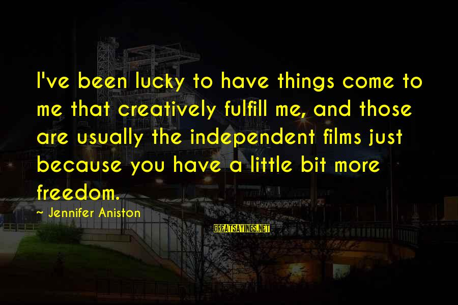 Independent Films Sayings By Jennifer Aniston: I've been lucky to have things come to me that creatively fulfill me, and those