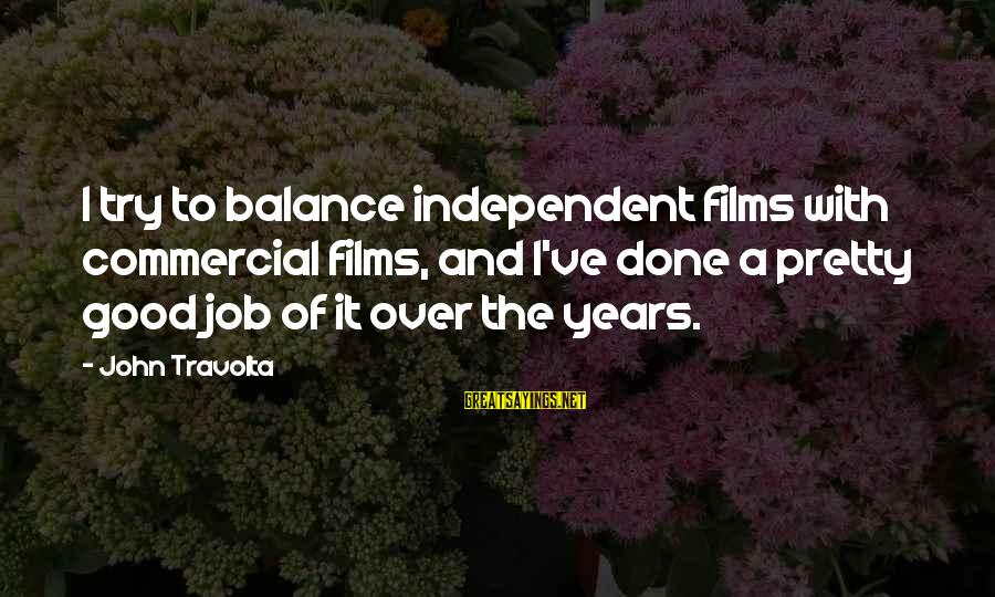 Independent Films Sayings By John Travolta: I try to balance independent films with commercial films, and I've done a pretty good