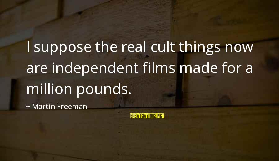 Independent Films Sayings By Martin Freeman: I suppose the real cult things now are independent films made for a million pounds.
