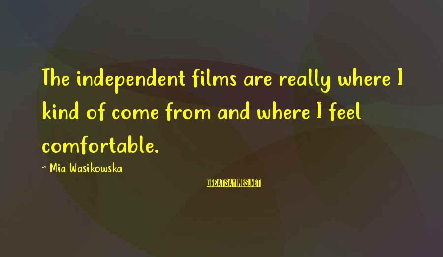 Independent Films Sayings By Mia Wasikowska: The independent films are really where I kind of come from and where I feel