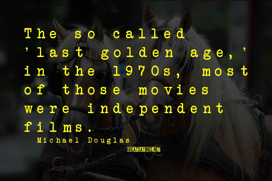 Independent Films Sayings By Michael Douglas: The so-called 'last golden age,' in the 1970s, most of those movies were independent films.