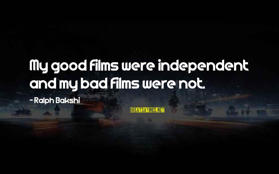 Independent Films Sayings By Ralph Bakshi: My good films were independent and my bad films were not.