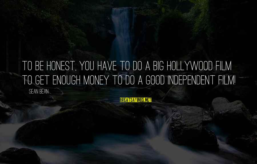 Independent Films Sayings By Sean Bean: To be honest, you have to do a big Hollywood film to get enough money