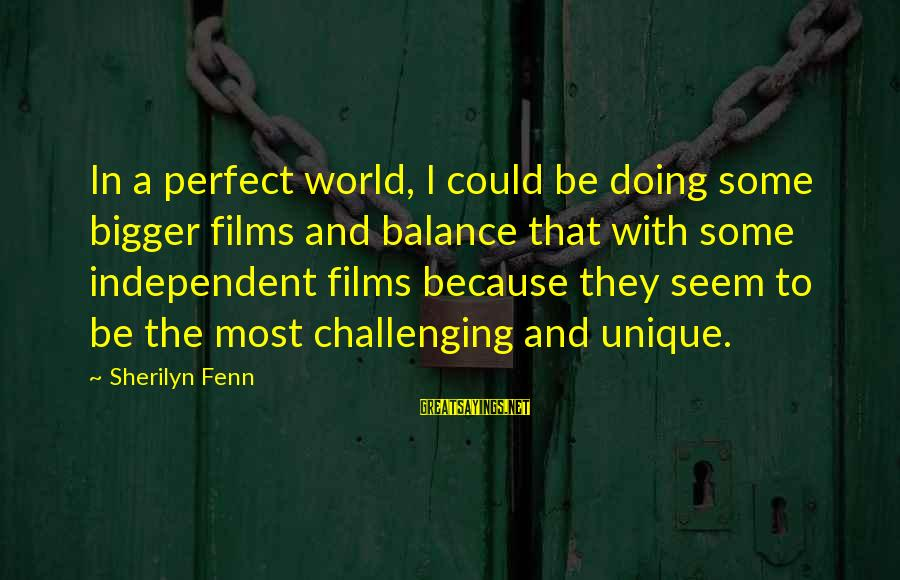Independent Films Sayings By Sherilyn Fenn: In a perfect world, I could be doing some bigger films and balance that with