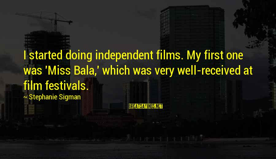 Independent Films Sayings By Stephanie Sigman: I started doing independent films. My first one was 'Miss Bala,' which was very well-received