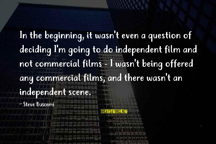 Independent Films Sayings By Steve Buscemi: In the beginning, it wasn't even a question of deciding I'm going to do independent