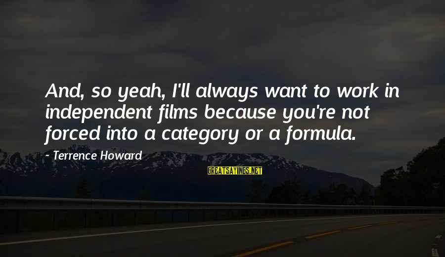 Independent Films Sayings By Terrence Howard: And, so yeah, I'll always want to work in independent films because you're not forced