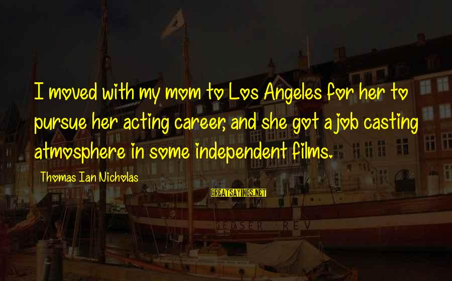 Independent Films Sayings By Thomas Ian Nicholas: I moved with my mom to Los Angeles for her to pursue her acting career,