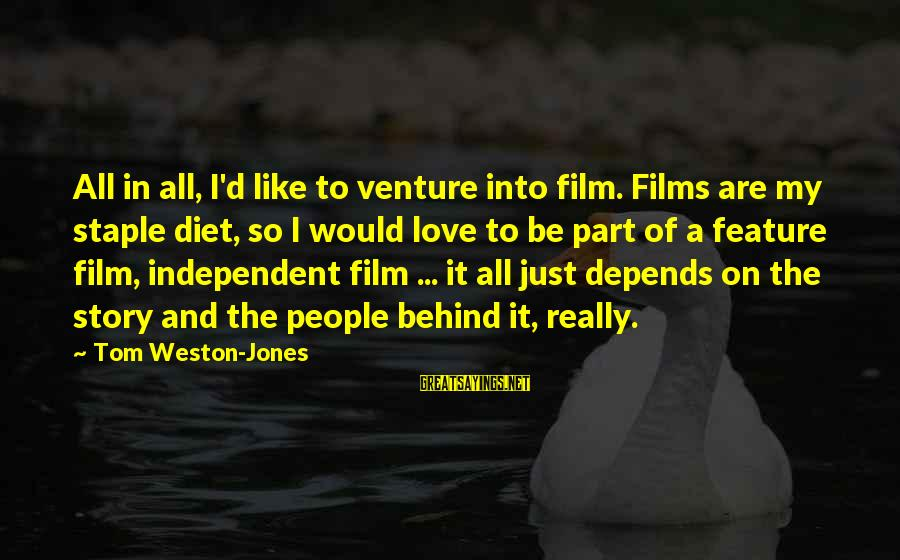 Independent Films Sayings By Tom Weston-Jones: All in all, I'd like to venture into film. Films are my staple diet, so