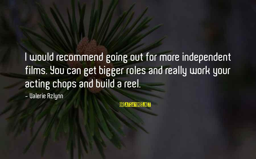 Independent Films Sayings By Valerie Azlynn: I would recommend going out for more independent films. You can get bigger roles and