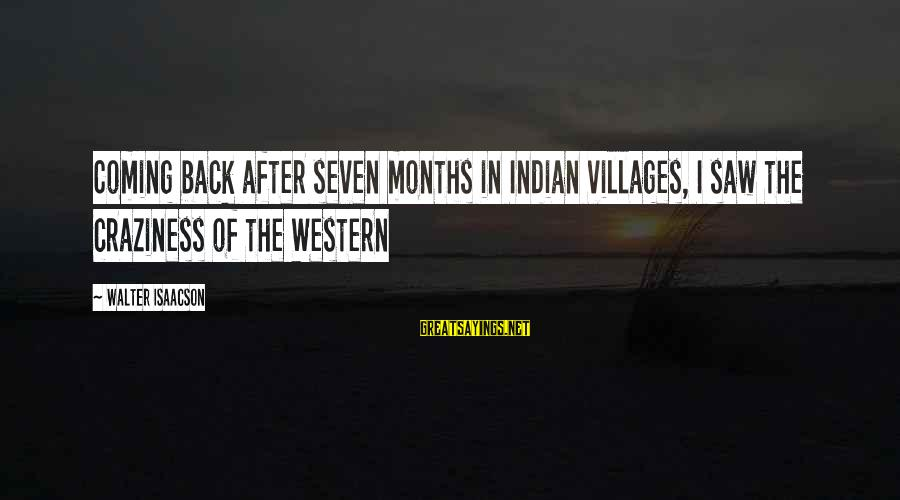 Indian Villages Sayings By Walter Isaacson: Coming back after seven months in Indian villages, I saw the craziness of the Western