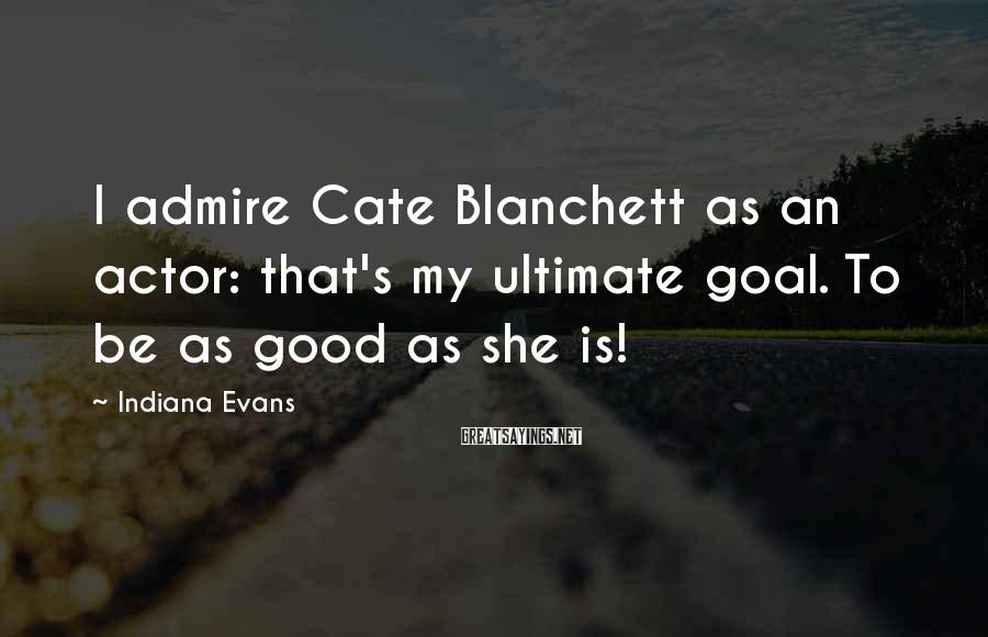 Indiana Evans Sayings: I admire Cate Blanchett as an actor: that's my ultimate goal. To be as good