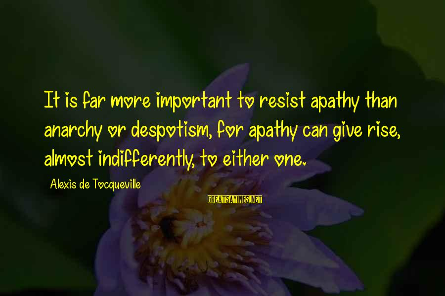 Indifferently Sayings By Alexis De Tocqueville: It is far more important to resist apathy than anarchy or despotism, for apathy can