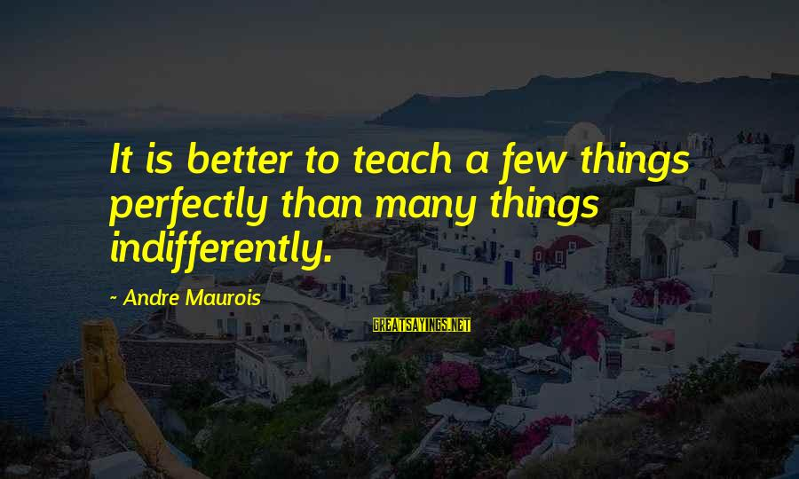 Indifferently Sayings By Andre Maurois: It is better to teach a few things perfectly than many things indifferently.