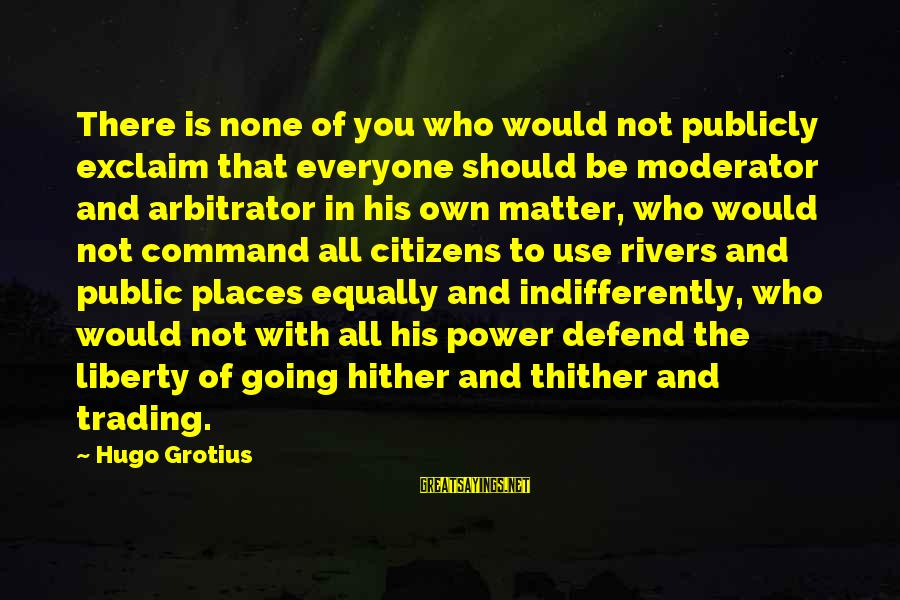 Indifferently Sayings By Hugo Grotius: There is none of you who would not publicly exclaim that everyone should be moderator