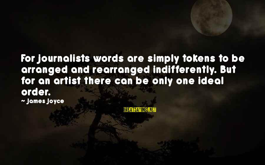 Indifferently Sayings By James Joyce: For journalists words are simply tokens to be arranged and rearranged indifferently. But for an