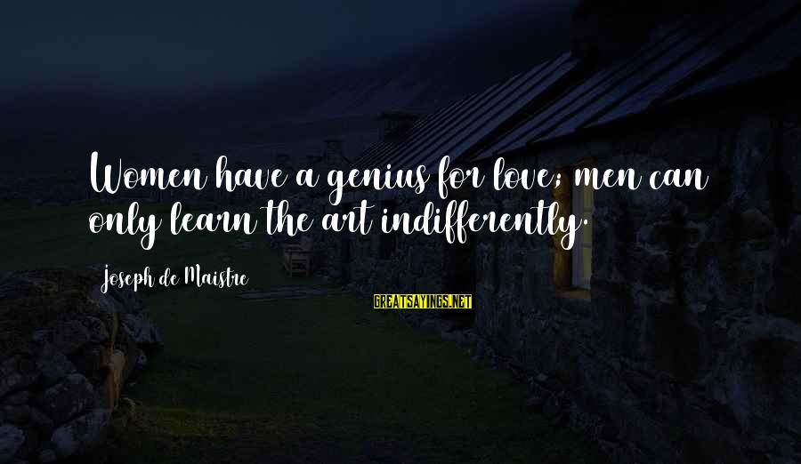 Indifferently Sayings By Joseph De Maistre: Women have a genius for love; men can only learn the art indifferently.
