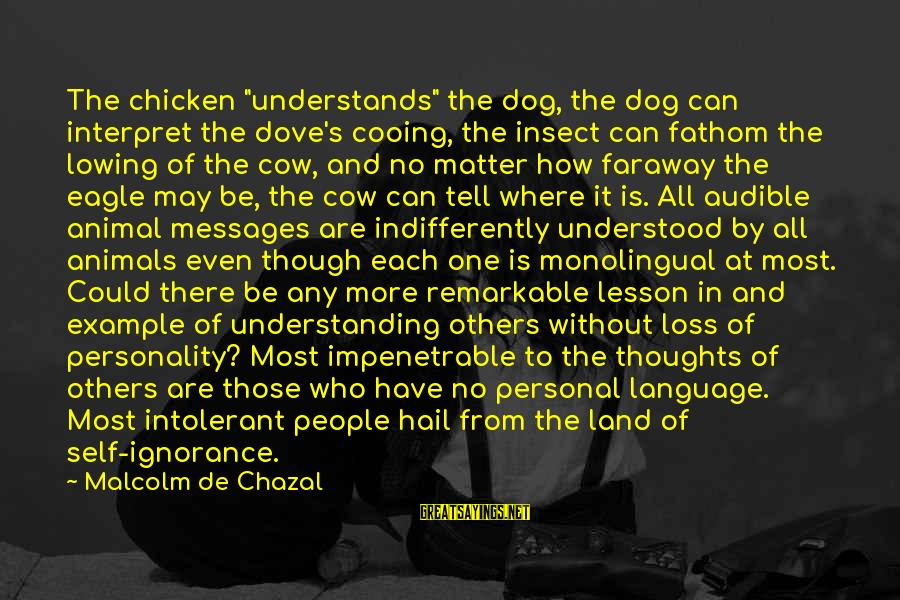 """Indifferently Sayings By Malcolm De Chazal: The chicken """"understands"""" the dog, the dog can interpret the dove's cooing, the insect can"""