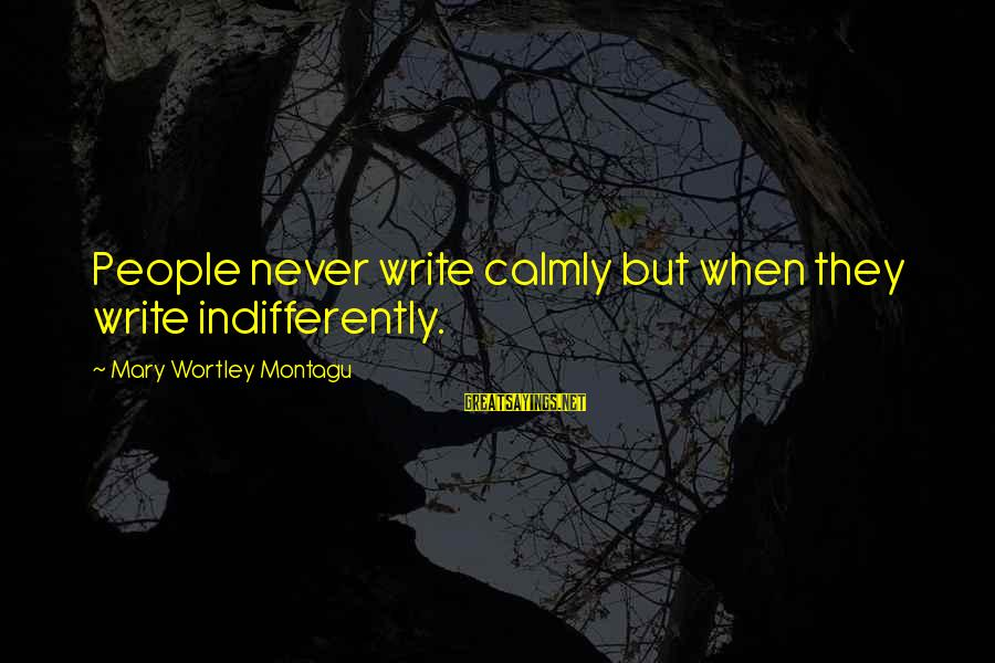Indifferently Sayings By Mary Wortley Montagu: People never write calmly but when they write indifferently.