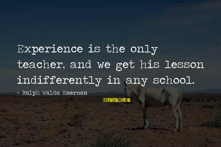Indifferently Sayings By Ralph Waldo Emerson: Experience is the only teacher, and we get his lesson indifferently in any school.
