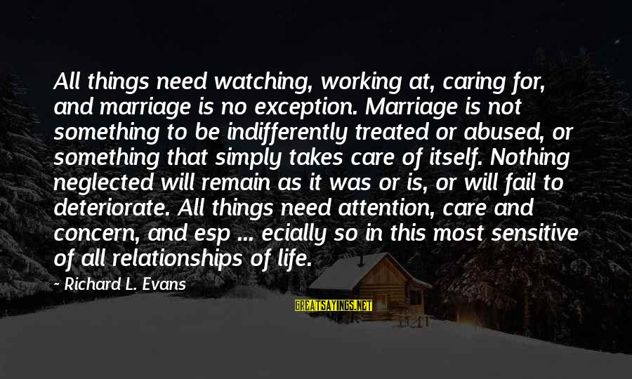 Indifferently Sayings By Richard L. Evans: All things need watching, working at, caring for, and marriage is no exception. Marriage is