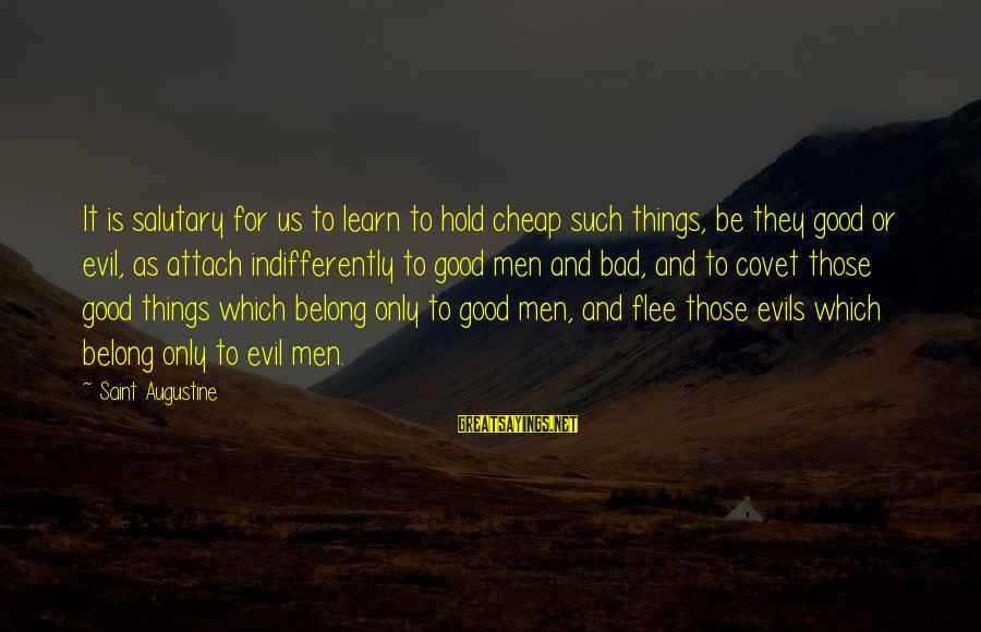 Indifferently Sayings By Saint Augustine: It is salutary for us to learn to hold cheap such things, be they good