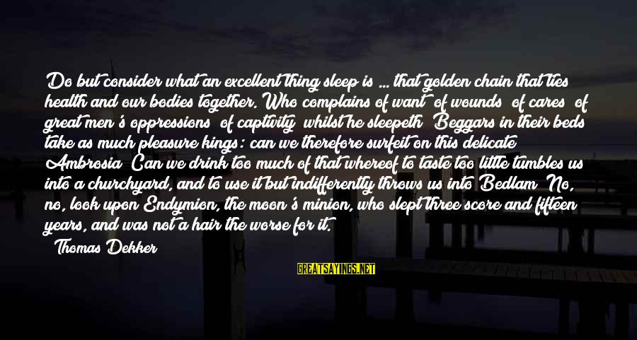 Indifferently Sayings By Thomas Dekker: Do but consider what an excellent thing sleep is ... that golden chain that ties