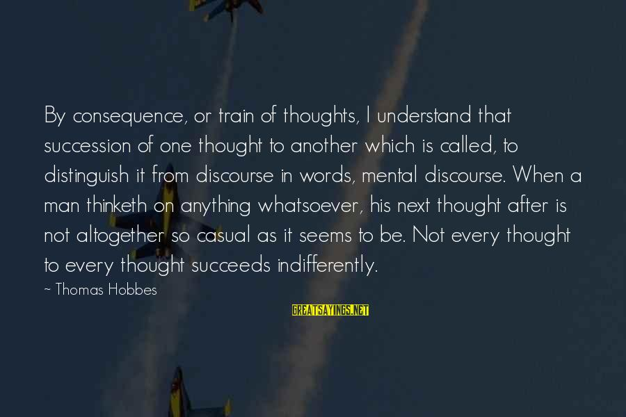 Indifferently Sayings By Thomas Hobbes: By consequence, or train of thoughts, I understand that succession of one thought to another