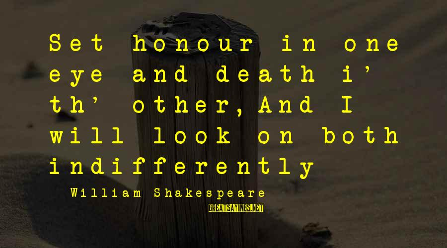 Indifferently Sayings By William Shakespeare: Set honour in one eye and death i' th' other,And I will look on both