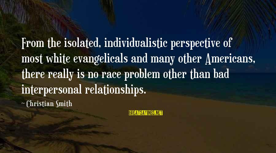 Individualistic Culture Sayings By Christian Smith: From the isolated, individualistic perspective of most white evangelicals and many other Americans, there really