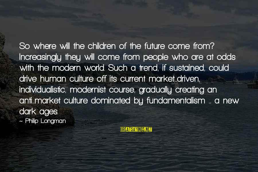 Individualistic Culture Sayings By Philip Longman: So where will the children of the future come from? Increasingly they will come from