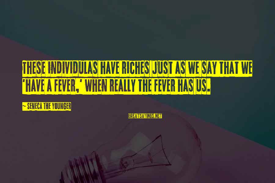 Individulas Sayings By Seneca The Younger: These individulas have riches just as we say that we 'have a fever,' when really